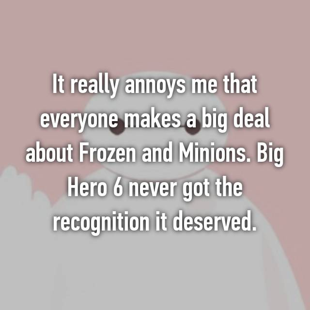 It really annoys me that everyone makes a big deal about Frozen and Minions. Big Hero 6 never got the recognition it deserved.