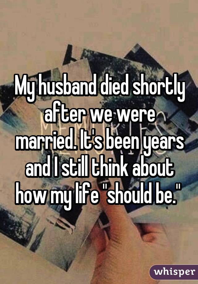 My husband died shortly after we were married. It