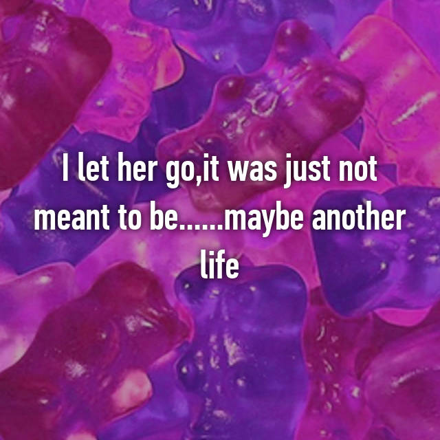 I let her go,it was just not meant to be......maybe another life