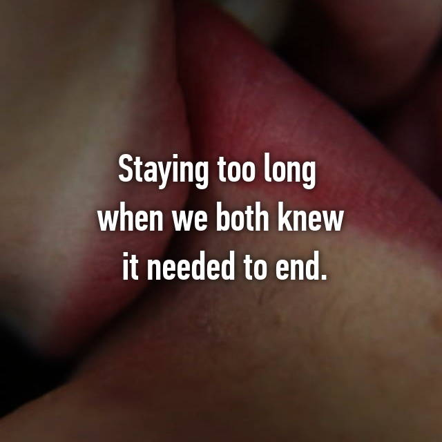 Staying too long  when we both knew  it needed to end.