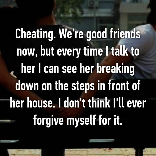 Cheating. We're good friends now, but every time I talk to her I can see her breaking down on the steps in front of her house. I don't think I'll ever forgive myself for it.