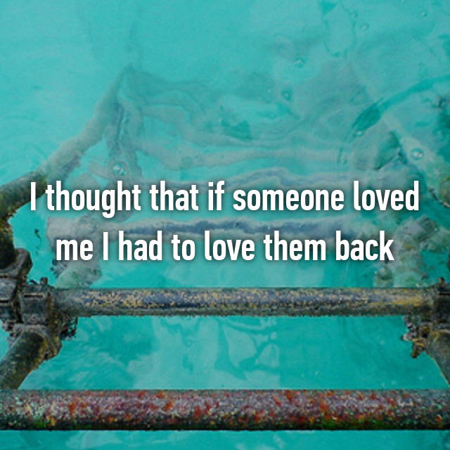 I thought that if someone loved me I had to love them back