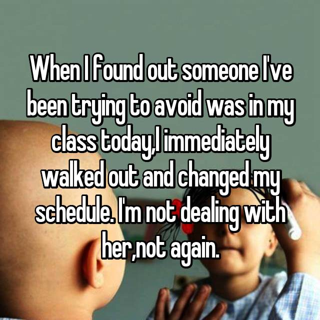 When I found out someone I've been trying to avoid was in my class today,I immediately walked out and changed my schedule. I'm not dealing with her,not again.