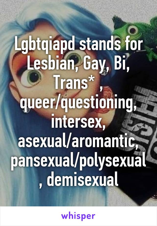 Lgbtqiapd stands for Lesbian, Gay, Bi, Trans* , queer/questioning, intersex, asexual/aromantic, pansexual/polysexual, demisexual