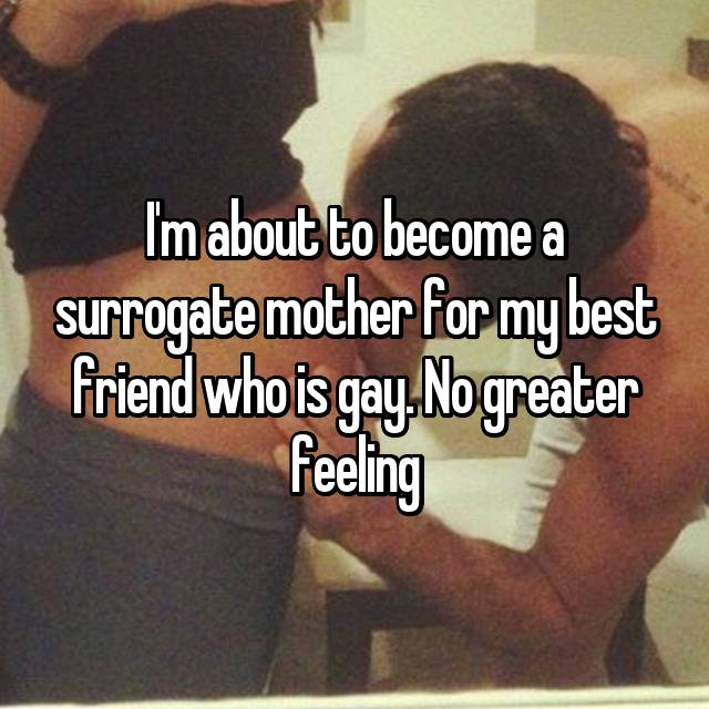 I'm about to become a surrogate mother for my best friend who is gay. No greater feeling 😍