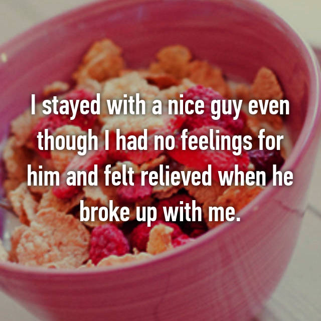 I stayed with a nice guy even though I had no feelings for him and felt relieved when he broke up with me.
