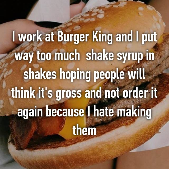 I work at Burger King and I put way too much  shake syrup in shakes hoping people will think it's gross and not order it again because I hate making them