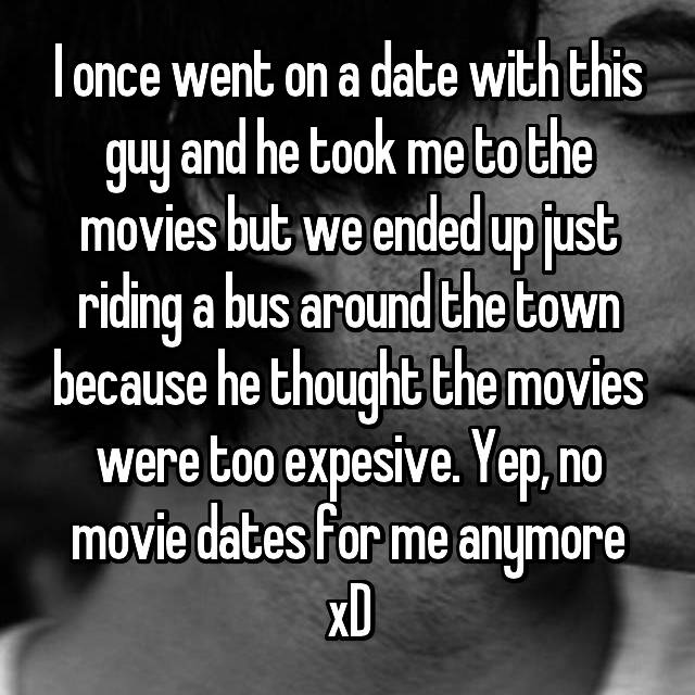 I once went on a date with this guy and he took me to the movies but we ended up just riding a bus around the town because he thought the movies were too expesive. Yep, no movie dates for me anymore xD