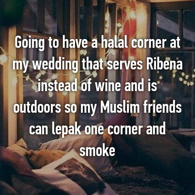 Going to have a halal corner at my wedding that serves Ribena instead of wine and is outdoors so my Muslim friends can lepak one corner and smoke