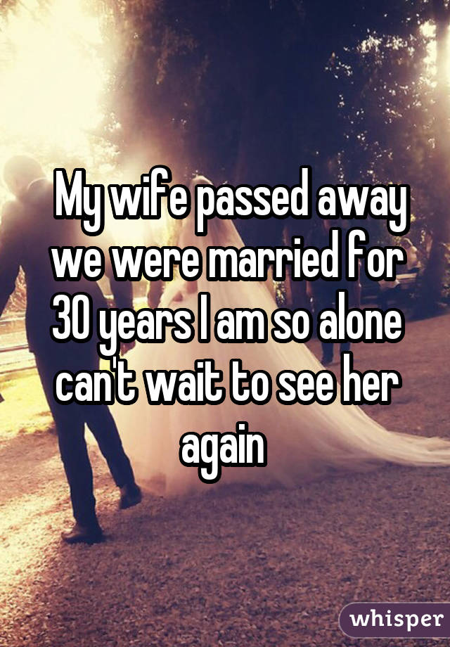 My wife passed away we were married for 30 years I am so alone can