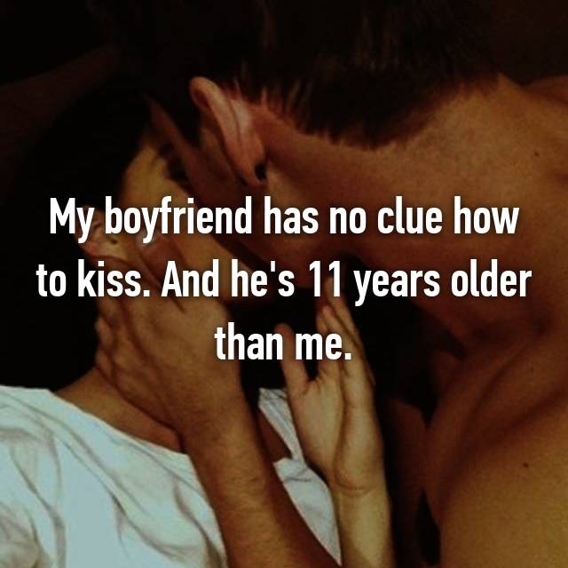 My boyfriend has no clue how to kiss. And he's 11 years older than me.