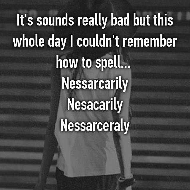 It's sounds really bad but this whole day I couldn't remember how to spell...  Nessarcarily Nesacarily Nessarceraly