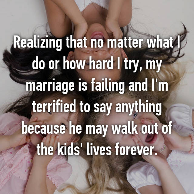 Realizing that no matter what I do or how hard I try, my marriage is failing and I'm terrified to say anything because he may walk out of the kids' lives forever.