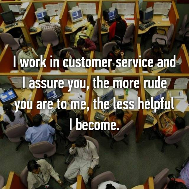 I work in customer service and I assure you, the more rude you are to me, the less helpful I become.