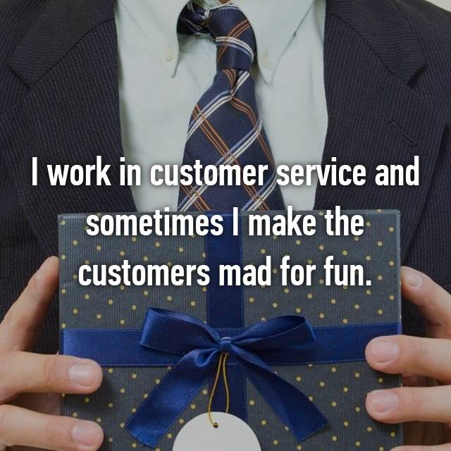 I work in customer service and sometimes I make the customers mad for fun.