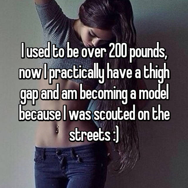 I used to be over 200 pounds, now I practically have a thigh gap and am becoming a model because I was scouted on the streets :)