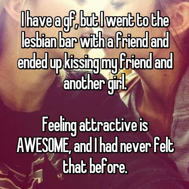I have a gf, but I went to the lesbian bar with a friend and ended up kissing my friend and another girl.  Feeling attractive is AWESOME, and I had never felt that before.