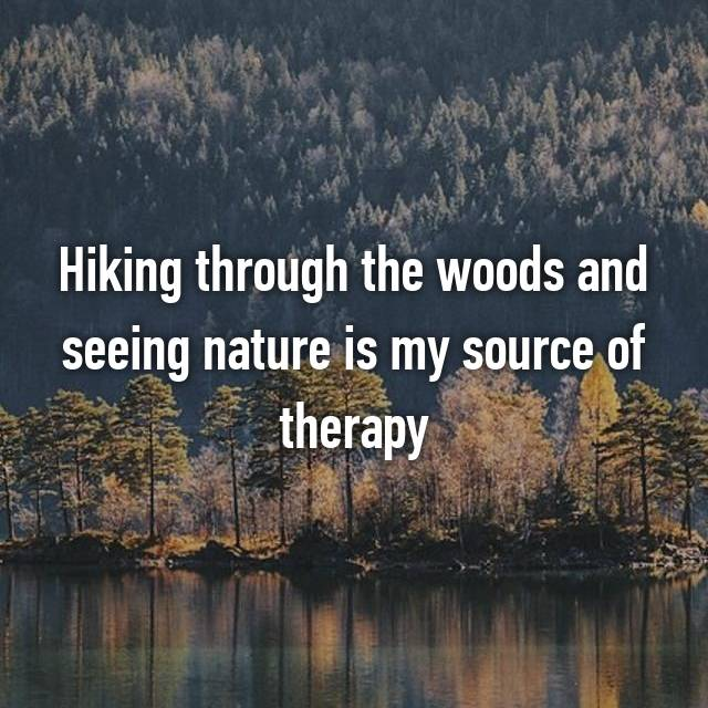 Hiking through the woods and seeing nature is my source of therapy