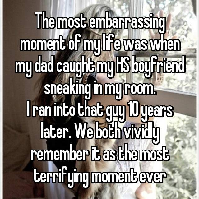 The most embarrassing moment of my life was when my dad caught my HS boyfriend sneaking in my room. I ran into that guy 10 years later. We both vividly remember it as the most terrifying moment ever