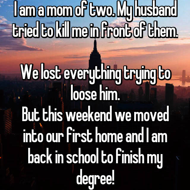 I am a mom of two. My husband tried to kill me in front of them.  We lost everything trying to loose him. But this weekend we moved into our first home and I am back in school to finish my degree!