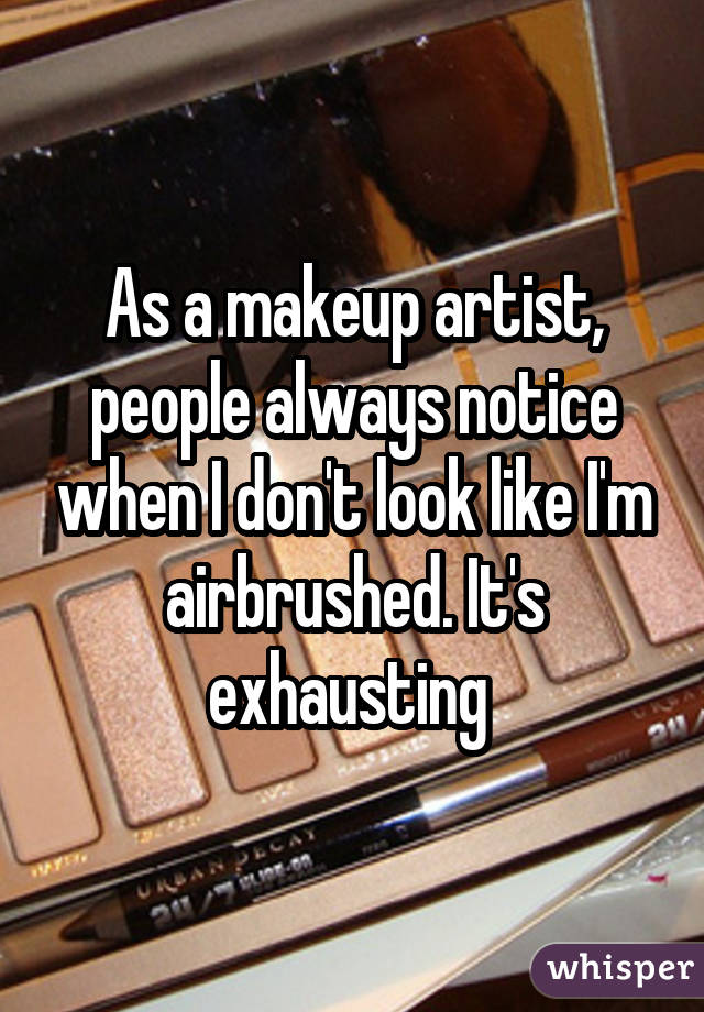 As a makeup artist, people always notice when I don