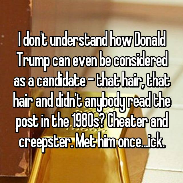 I don't understand how Donald Trump can even be considered as a candidate – that hair, that hair and didn't anybody read the post in the 1980s? Cheater and creepster. Met him once...ick.