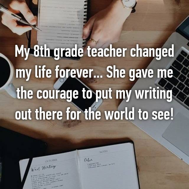 My 8th grade teacher changed my life forever... She gave me the courage to put my writing out there for the world to see!