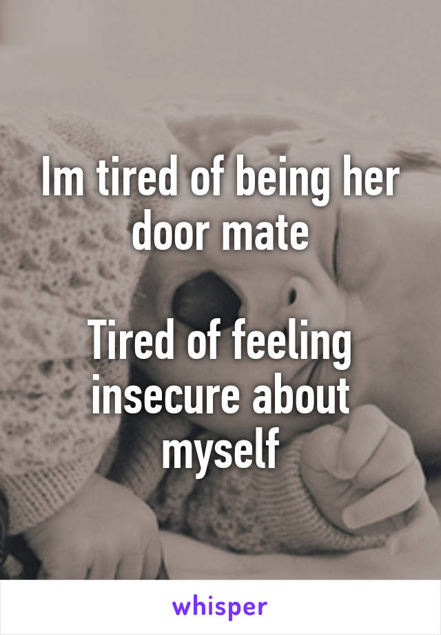 Im tired of being her door mate Tired of feeling insecure about myself & tired of being her door mate Tired of feeling insecure about myself pezcame.com