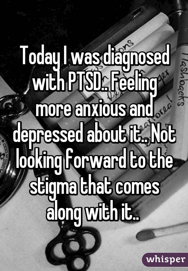 Today I was diagnosed with PTSD.. Feeling more anxious and depressed about it.. Not looking forward to the stigma that comes along with it..
