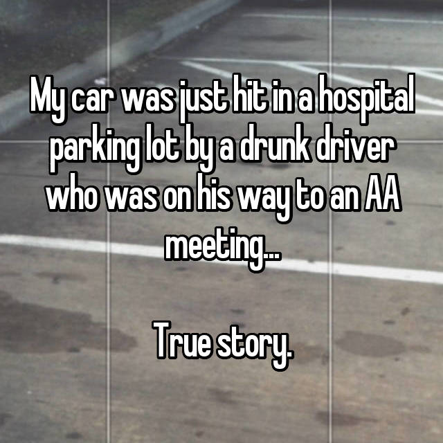 My car was just hit in a hospital parking lot by a drunk driver who was on his way to an AA meeting...  True story.