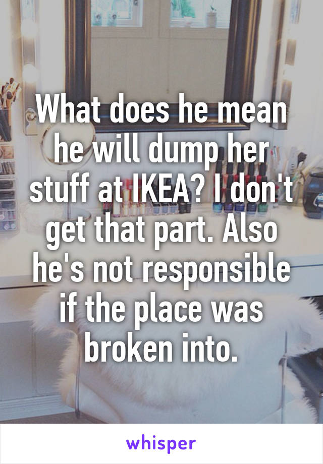 Does He Mean He Will Dump Her Stuff At Ikea I Don T Get That Part