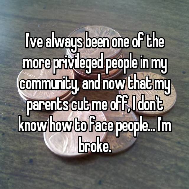 I've always been one of the more privileged people in my community, and now that my parents cut me off, I don't know how to face people... I'm broke.