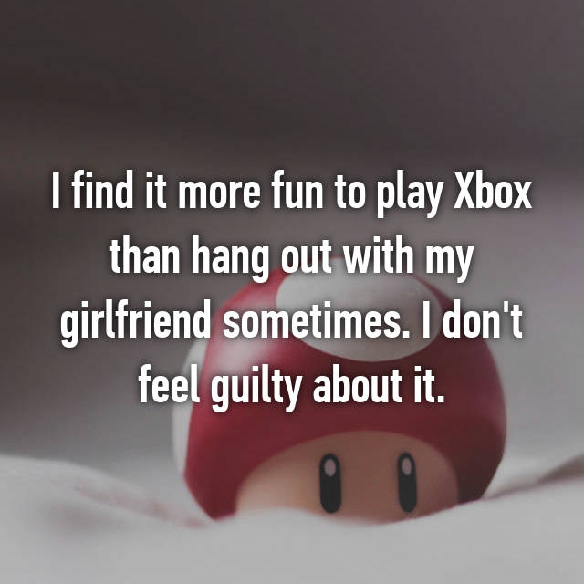 I find it more fun to play Xbox than hang out with my girlfriend sometimes. I don't feel guilty about it.