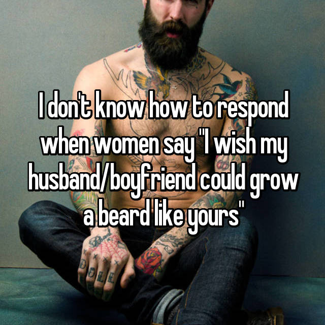 "I don't know how to respond when women say ""I wish my husband/boyfriend could grow a beard like yours"""