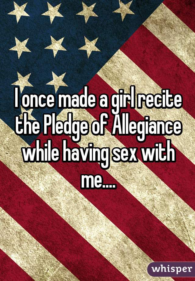 I once made a girl recite the Pledge of Allegiance while having sex with me....