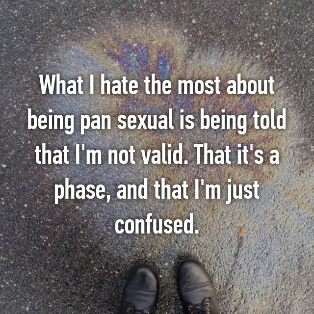 What I hate the most about being pan sexual is being told that I'm not valid. That it's a phase, and that I'm just confused.