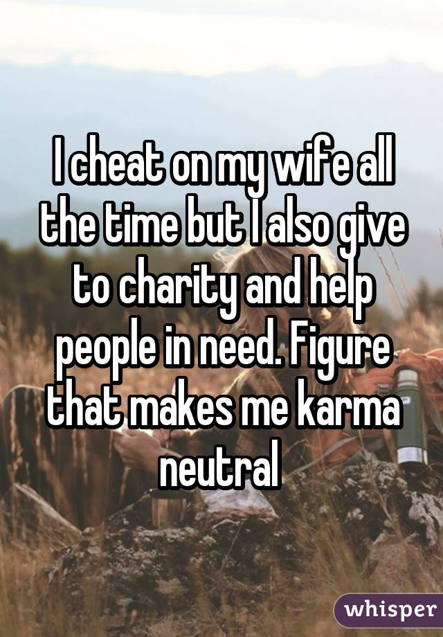 I cheat on my wife all the time but I also give to charity and help people in need. Figure that makes me karma neutral