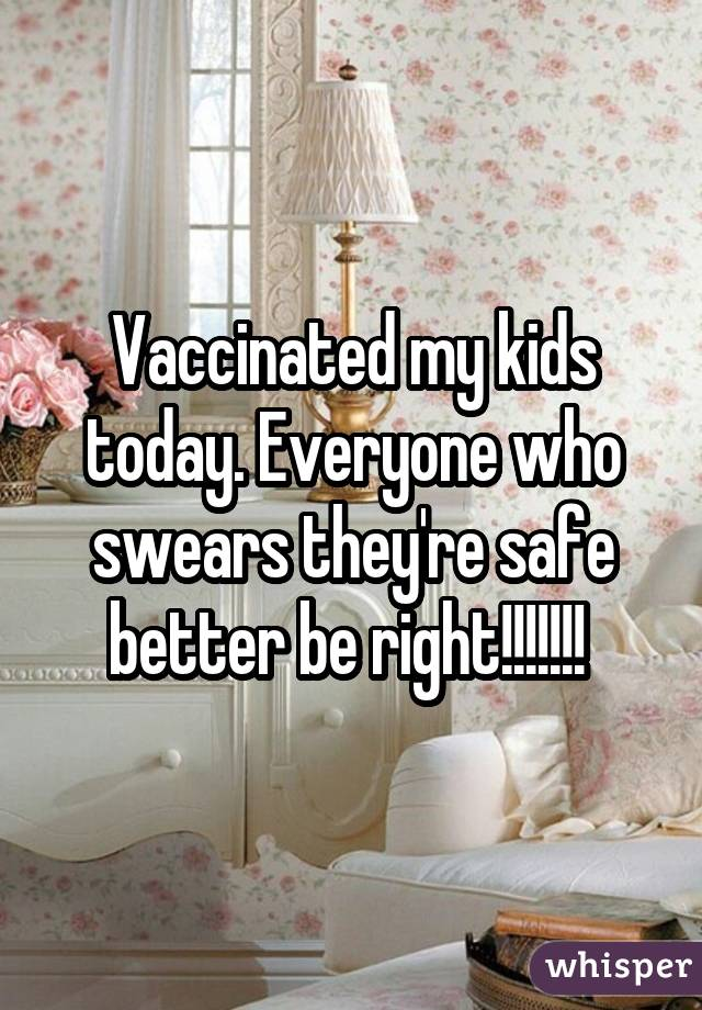 Vaccinated my kids today. Everyone who swears they