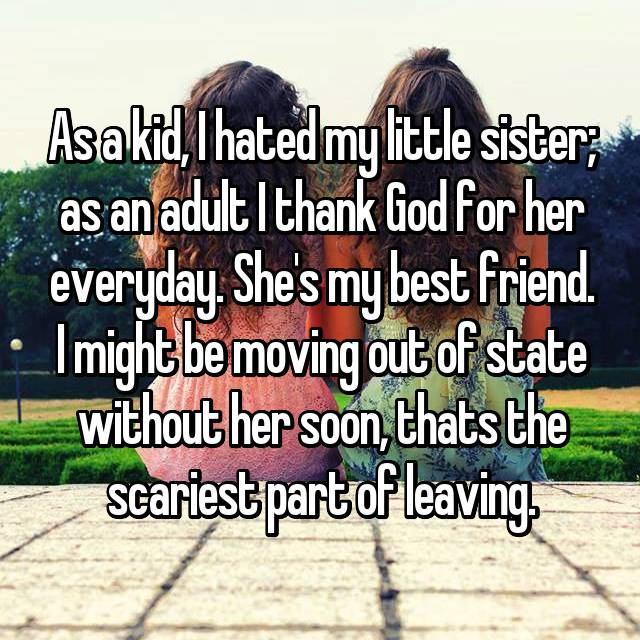 As a kid, I hated my little sister; as an adult I thank God for her everyday. She's my best friend. I might be moving out of state without her soon, thats the scariest part of leaving.