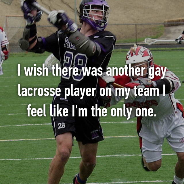 I wish there was another gay lacrosse player on my team I feel like I'm the only one.