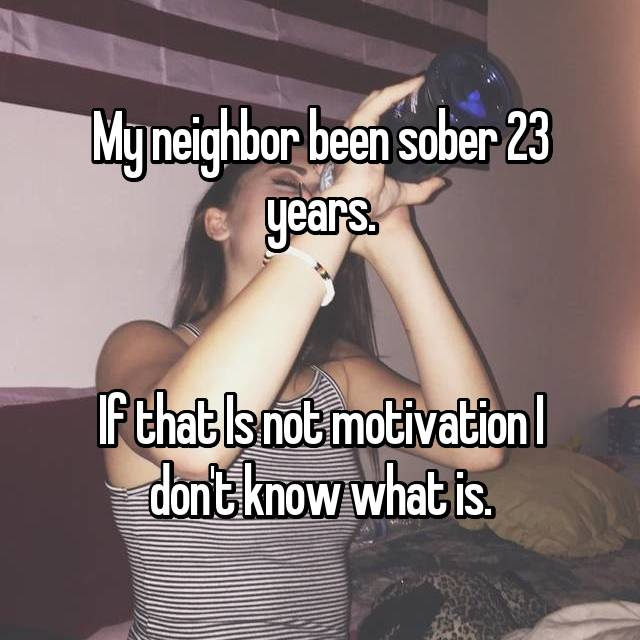 My neighbor been sober 23 years.   If that Is not motivation I don't know what is.