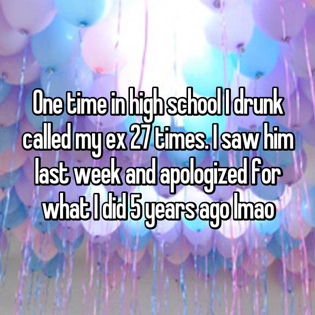 One time in high school I drunk called my ex 27 times. I saw him last week and apologized for what I did 5 years ago lmao