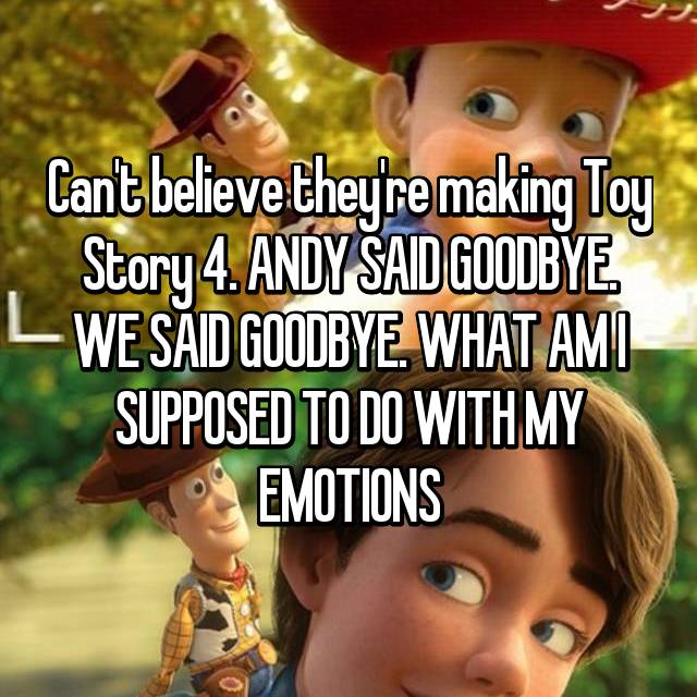 Can't believe they're making Toy Story 4. ANDY SAID GOODBYE. WE SAID GOODBYE. WHAT AM I SUPPOSED TO DO WITH MY EMOTIONS