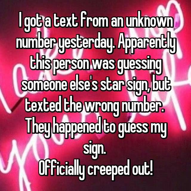 I got a text from an unknown number yesterday. Apparently this person was guessing someone else's star sign, but texted the wrong number.  They happened to guess my sign.  Officially creeped out!