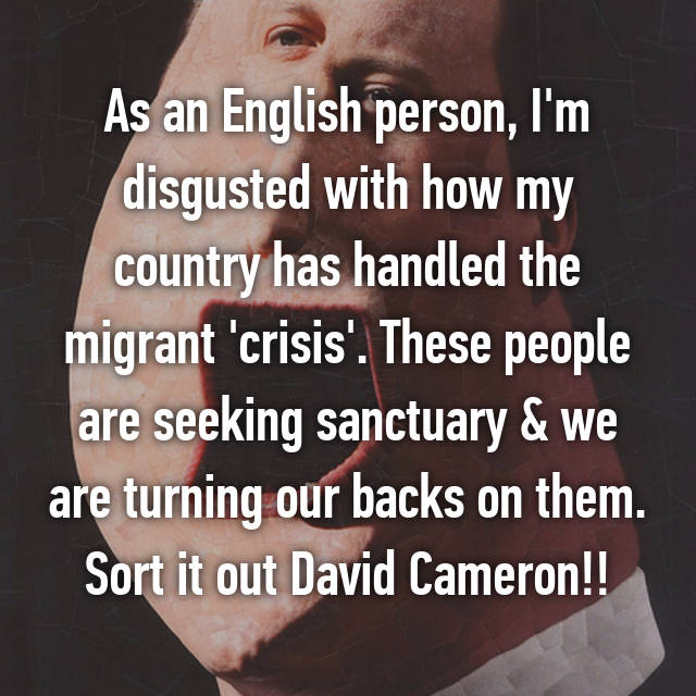 As an English person, I'm disgusted with how my country has handled the migrant 'crisis'. These people are seeking sanctuary & we are turning our backs on them. Sort it out David Cameron!!