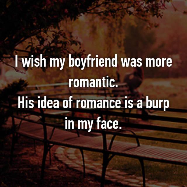 I wish my boyfriend was more romantic. His idea of romance is a burp in my face.