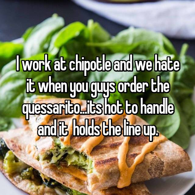 I work at chipotle and we hate it when you guys order the quessarito...its hot to handle and it  holds the line up.