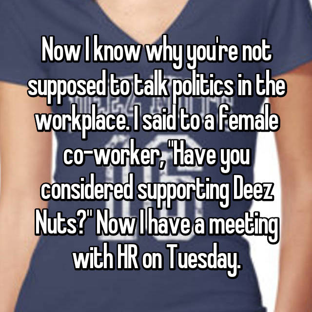 "Now I know why you're not supposed to talk politics in the workplace. I said to a female co-worker, ""Have you considered supporting Deez Nuts?"" Now I have a meeting with HR on Tuesday."