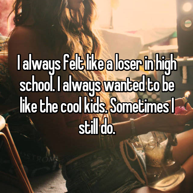 I always felt like a loser in high school. I always wanted to be like the cool kids. Sometimes I still do.