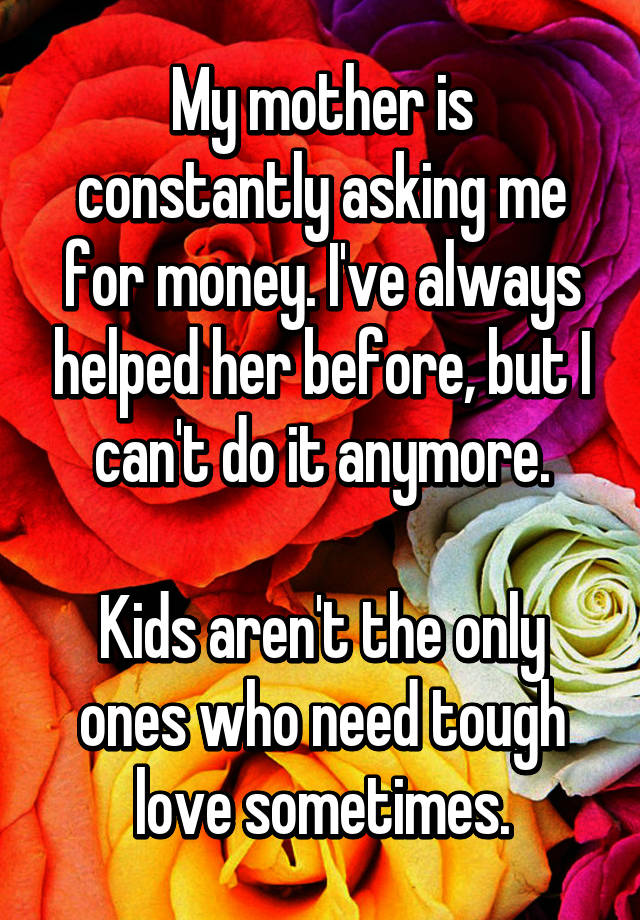 My mother is constantly asking me for money. I've always helped her before, but I can't do it anymore.  Kids aren't the only ones who need tough love sometimes.
